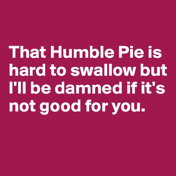 That Humble Pie is hard to swallow but I'll be damned if it's not good for you.