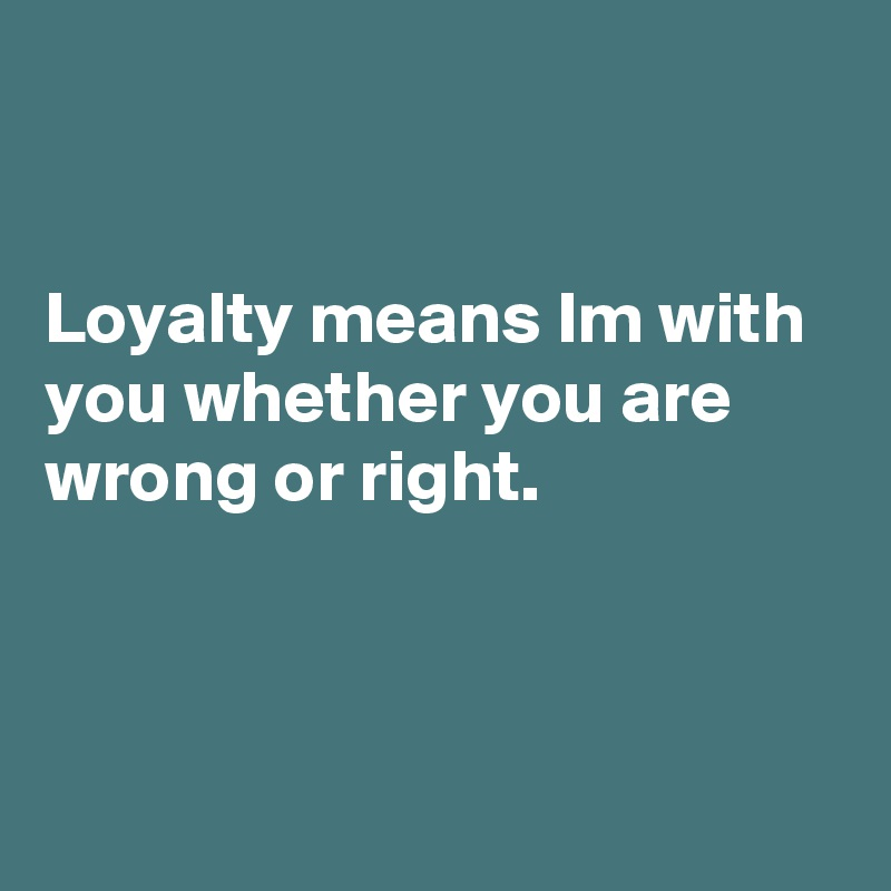 Loyalty means Im with you whether you are wrong or right.