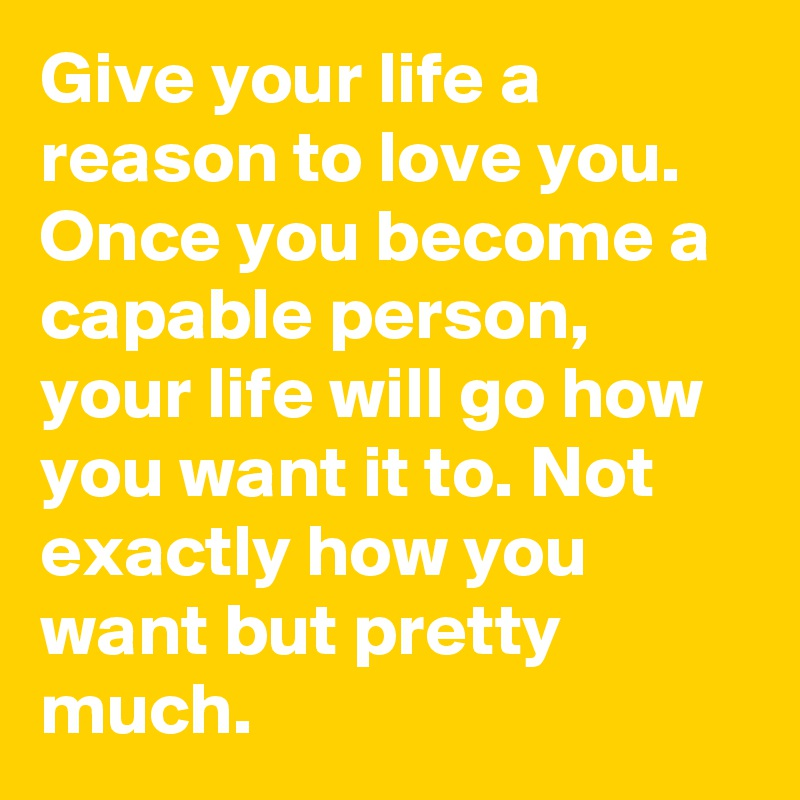 Give your life a reason to love you. Once you become a capable person, your life will go how you want it to. Not exactly how you want but pretty much.