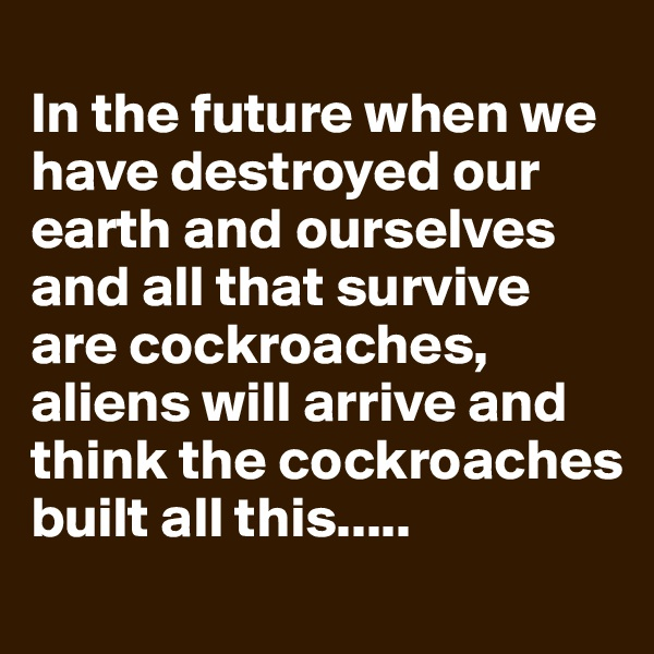 In the future when we have destroyed our earth and ourselves and all that survive are cockroaches, aliens will arrive and think the cockroaches built all this.....