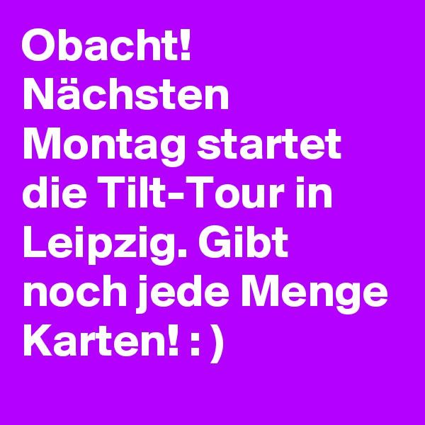 Obacht! Nächsten Montag startet die Tilt-Tour in Leipzig. Gibt noch jede Menge Karten! : )
