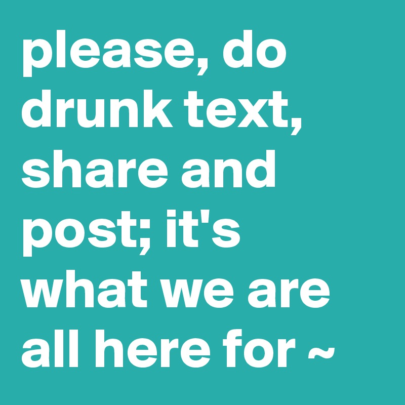 please, do drunk text, share and post; it's what we are all here for ~