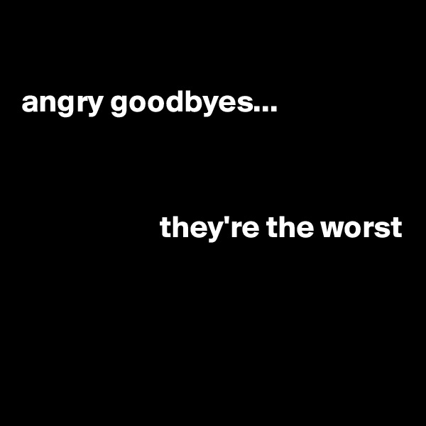 angry goodbyes...                          they're the worst