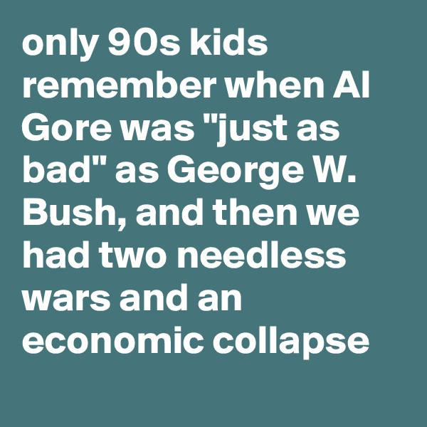 "only 90s kids remember when Al Gore was ""just as bad"" as George W. Bush, and then we had two needless wars and an economic collapse"