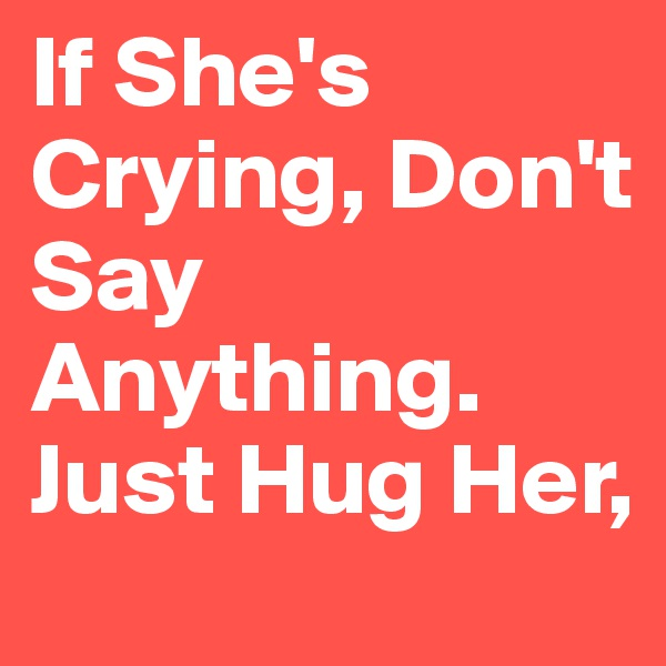 If She's Crying, Don't Say Anything. Just Hug Her,