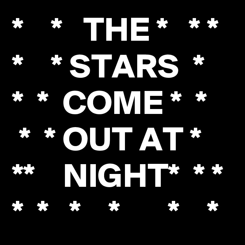 *    *   THE *   * * *    * STARS  *   *  *  COME *  *    *  * OUT AT *  **    NIGHT*  * * *  *   *    *       *    *