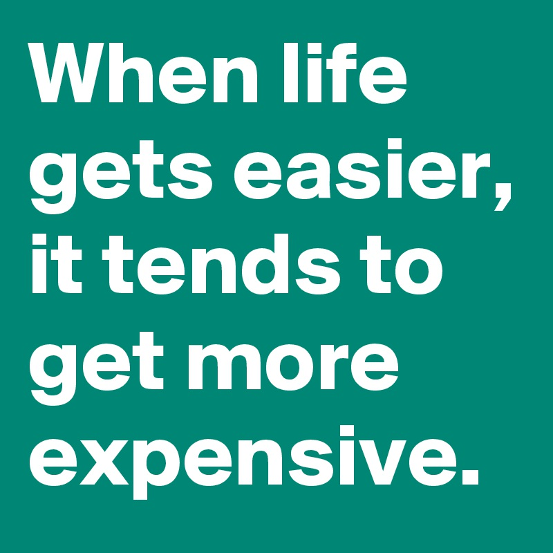 When life gets easier, it tends to get more expensive.