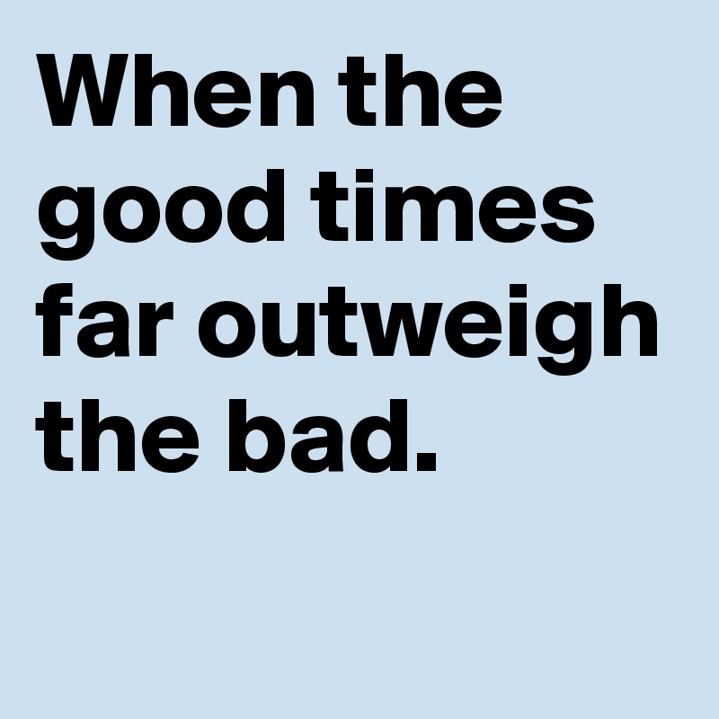 When the good times far outweigh the bad.