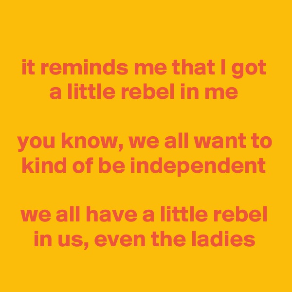 it reminds me that I got a little rebel in me  you know, we all want to kind of be independent  we all have a little rebel in us, even the ladies