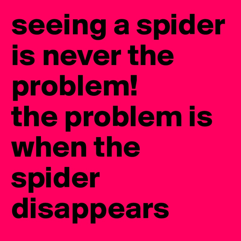 seeing a spider is never the problem! the problem is when the spider disappears
