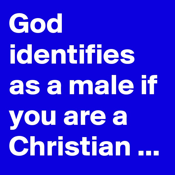 God identifies as a male if you are a Christian ...