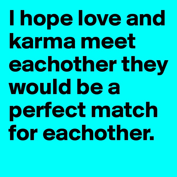 I hope love and karma meet eachother they would be a perfect match for eachother.