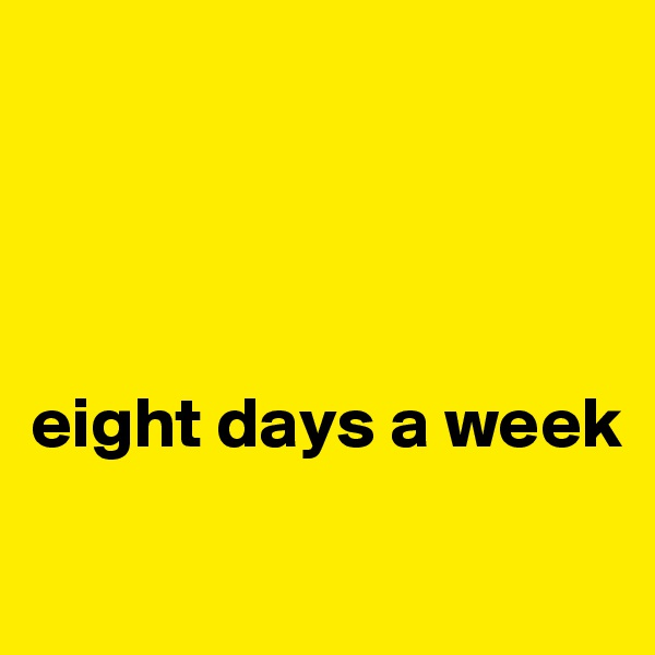 eight days a week