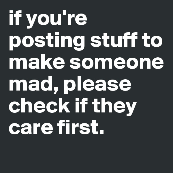 if you're posting stuff to make someone mad, please check if they care first.