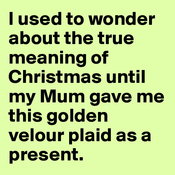 I used to wonder about the true meaning of Christmas until my Mum gave me this golden velour plaid as a present.