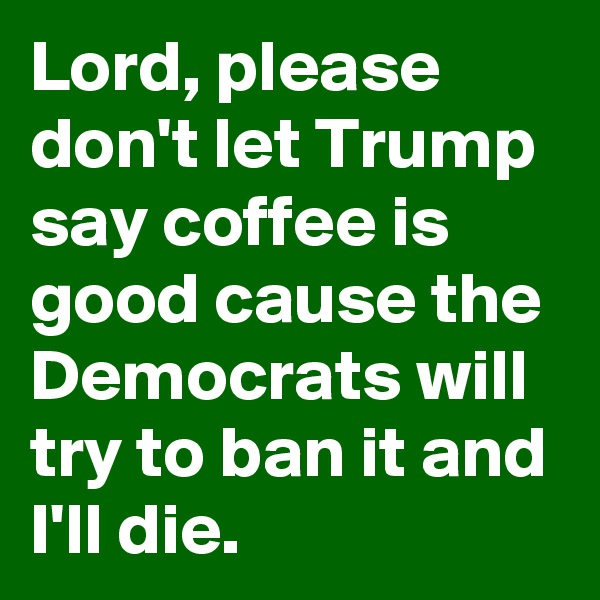 Lord, please don't let Trump say coffee is good cause the Democrats will try to ban it and I'll die.