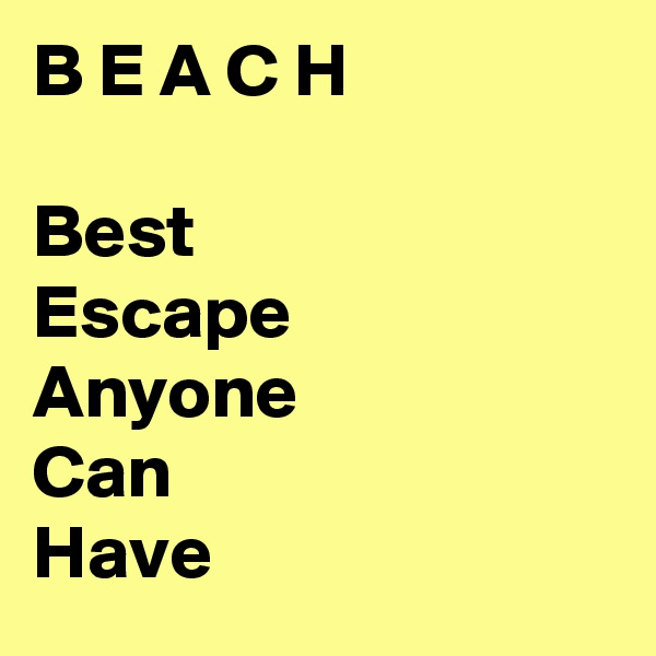 B E A C H  Best Escape  Anyone  Can Have