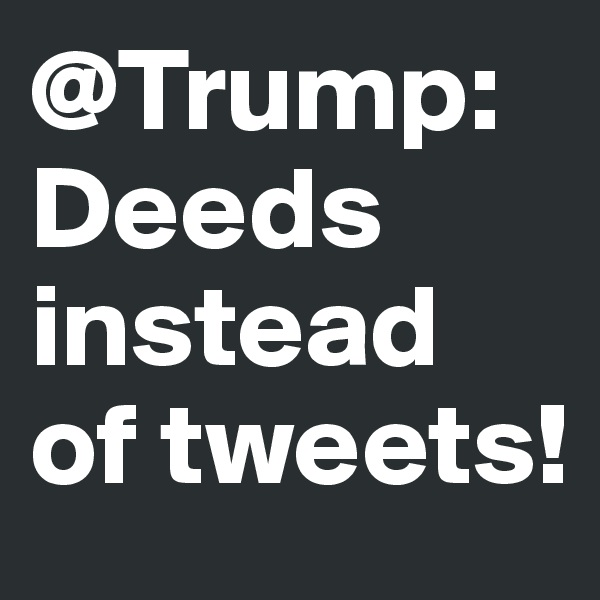 @Trump: Deeds instead of tweets!