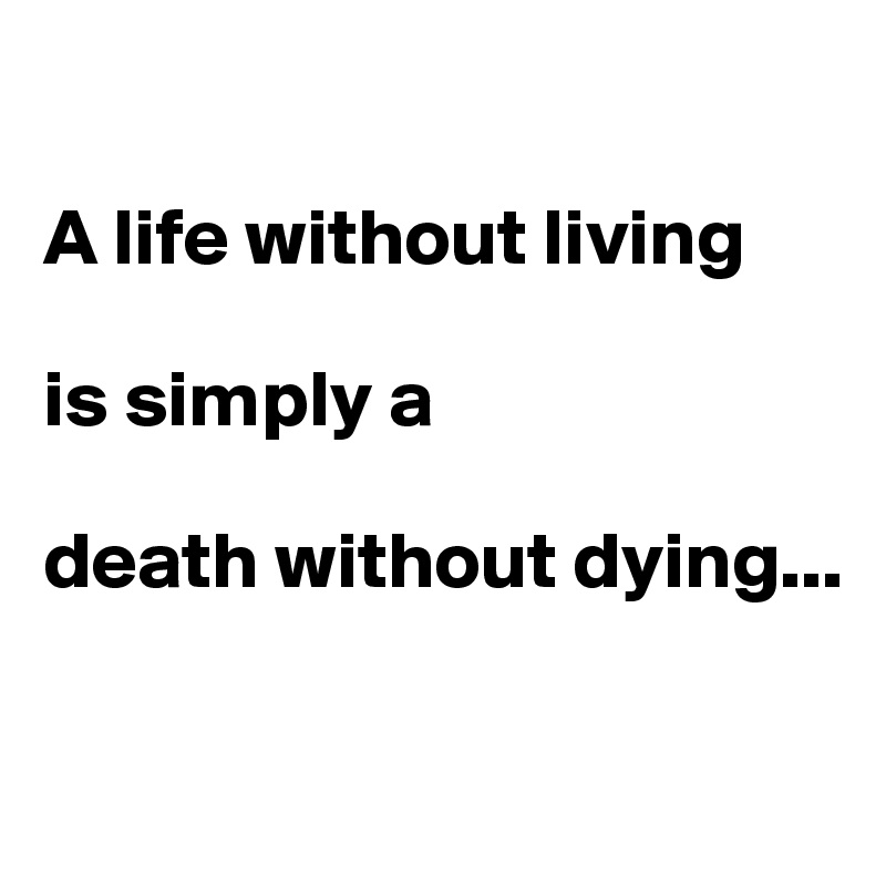 A life without living  is simply a   death without dying...