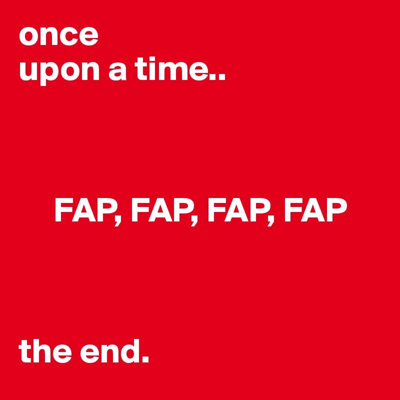once upon a time..         FAP, FAP, FAP, FAP    the end.