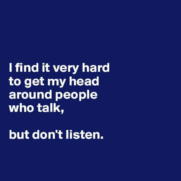 I find it very hard  to get my head  around people  who talk,   but don't listen.