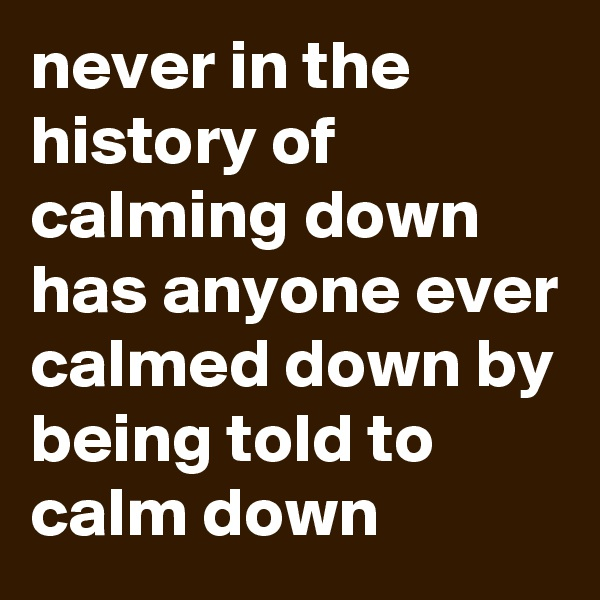 never in the history of calming down has anyone ever calmed down by being told to calm down