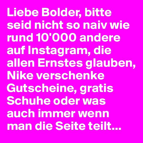 Liebe Bolder, bitte seid nicht so naiv wie rund 10'000 andere auf Instagram, die allen Ernstes glauben, Nike verschenke Gutscheine, gratis Schuhe oder was auch immer wenn man die Seite teilt...