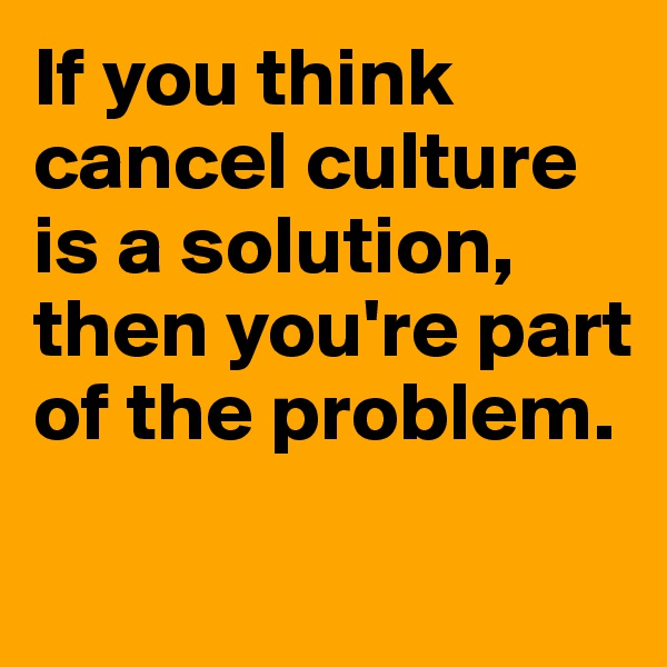 If you think cancel culture is a solution, then you're part of the problem.