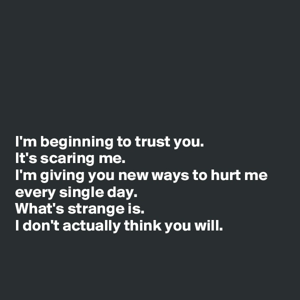 I'm beginning to trust you. It's scaring me. I'm giving you new ways to hurt me every single day.  What's strange is. I don't actually think you will.