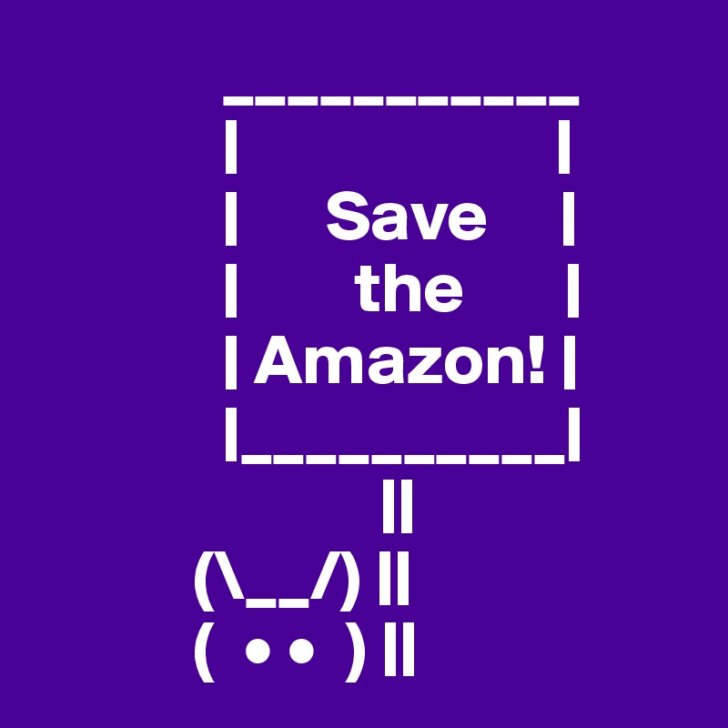 ___________              |                      |              |      Save     |              |        the       |              | Amazon! |              |__________|                         ||            (\__/) ||            (  • •  ) ||