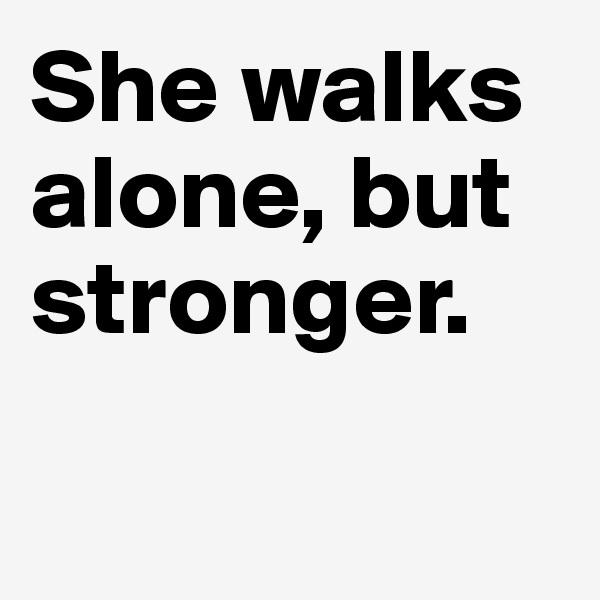 She walks alone, but stronger.