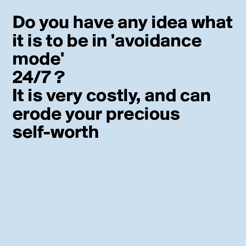 Do you have any idea what it is to be in 'avoidance mode' 24/7 ? It is very costly, and can erode your precious self-worth