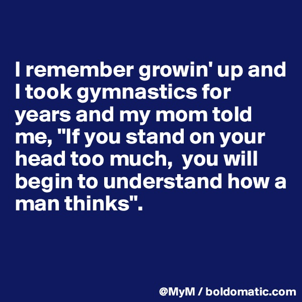 """I remember growin' up and I took gymnastics for years and my mom told me, """"If you stand on your head too much,  you will begin to understand how a man thinks""""."""