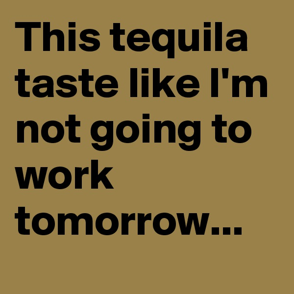 This tequila taste like I'm not going to work tomorrow...