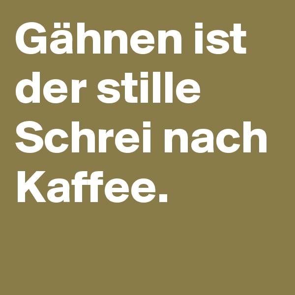 Gähnen ist der stille Schrei nach Kaffee.