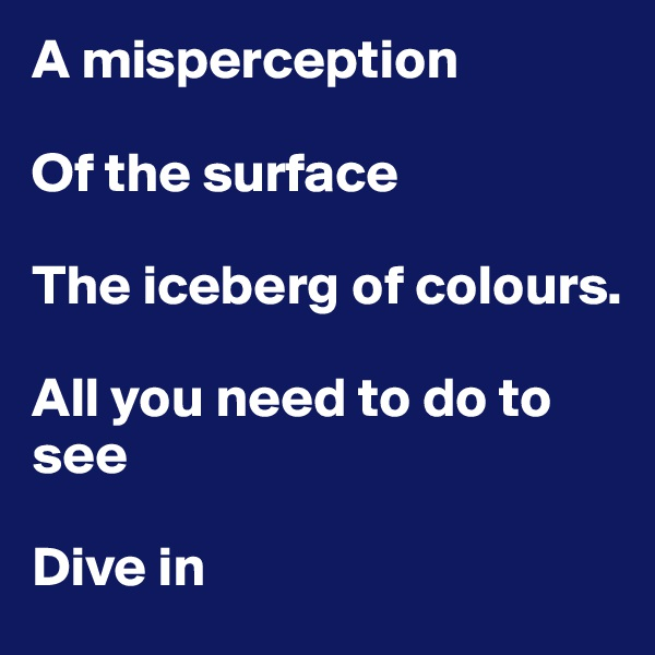 A misperception  Of the surface  The iceberg of colours.  All you need to do to see  Dive in