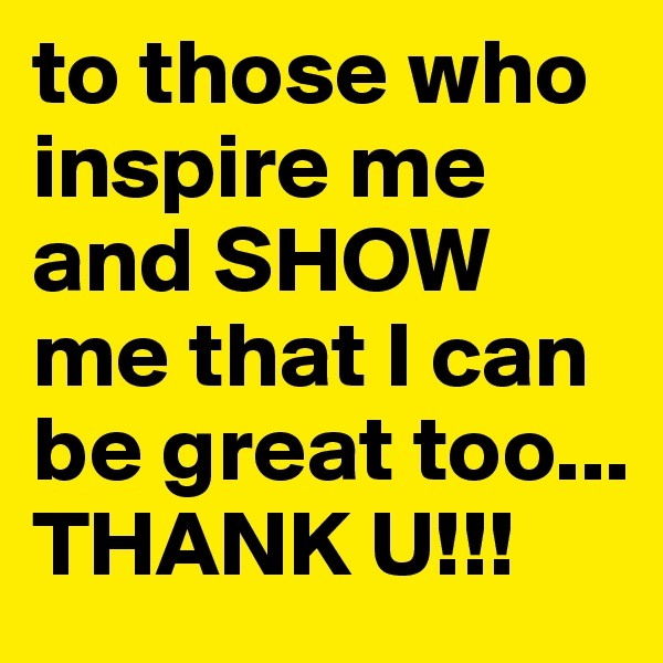 to those who inspire me and SHOW me that I can be great too... THANK U!!!