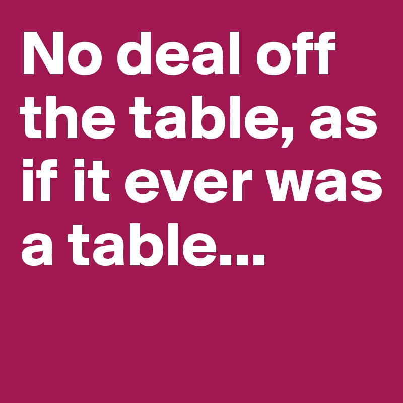 No deal off the table, as if it ever was a table...