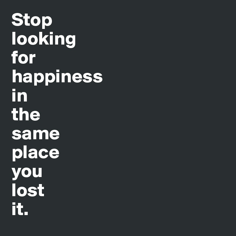 Stop  looking  for  happiness  in  the  same  place  you  lost  it.