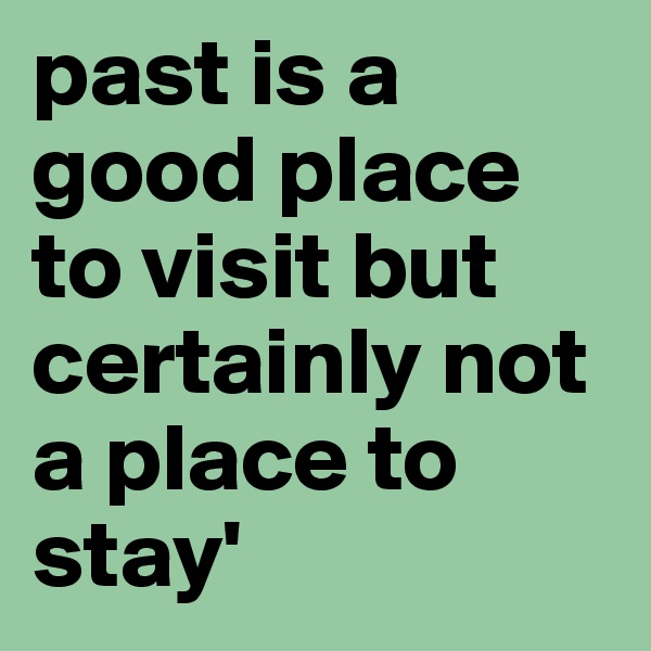 past is a good place to visit but certainly not a place to stay'