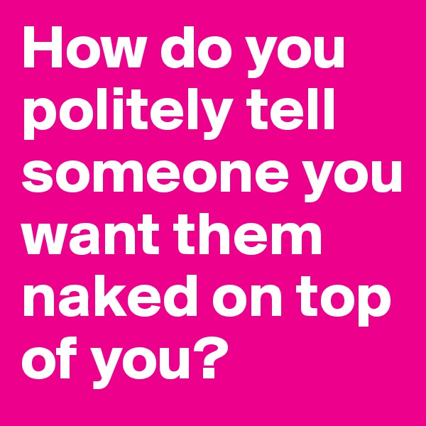 How do you politely tell someone you want them naked on top of you?