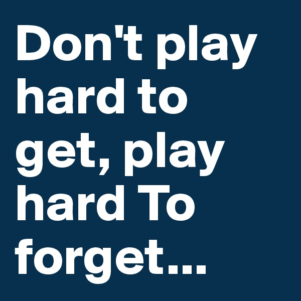 Don't play hard to get, play hard To forget...