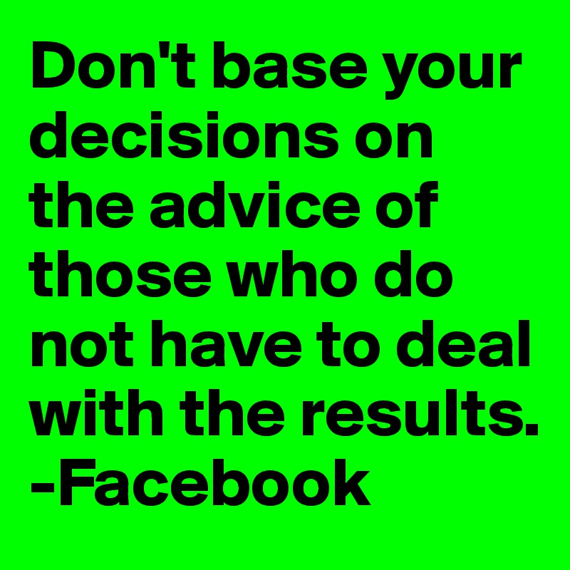 Don't base your decisions on the advice of those who do not have to deal with the results. -Facebook