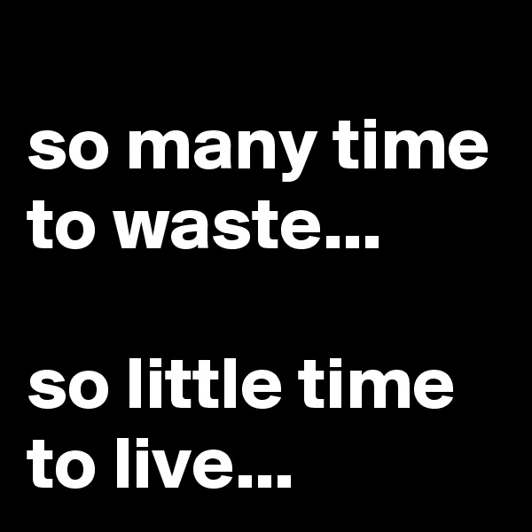 so many time to waste...  so little time to live...