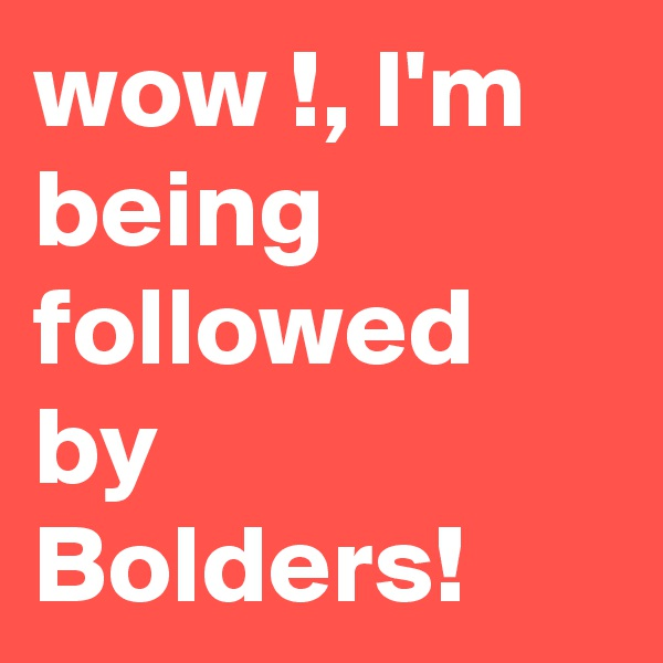 wow !, I'm being followed by Bolders!