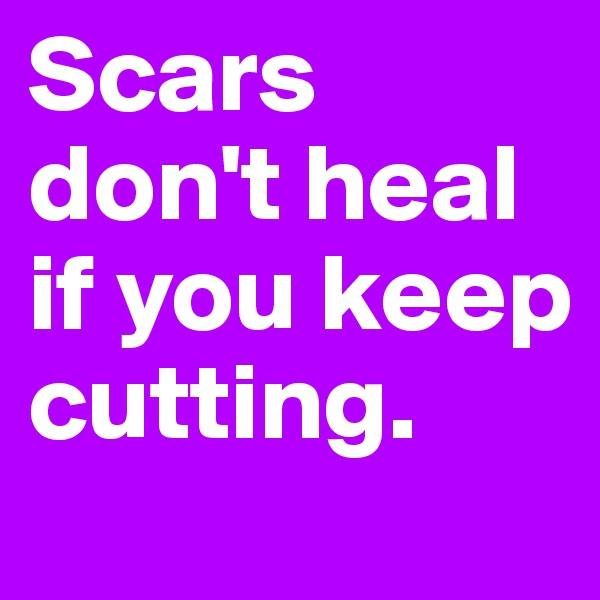 Scars don't heal if you keep cutting.