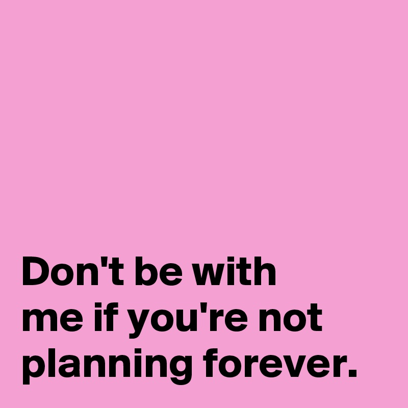 Don't be with  me if you're not planning forever.