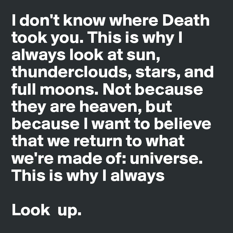 I don't know where Death took you. This is why I always look at sun, thunderclouds, stars, and full moons. Not because they are heaven, but because I want to believe that we return to what we're made of: universe.  This is why I always   Look  up.