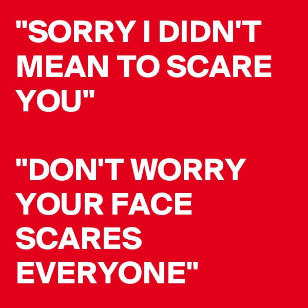 """SORRY I DIDN'T MEAN TO SCARE YOU""  ""DON'T WORRY YOUR FACE SCARES EVERYONE"""