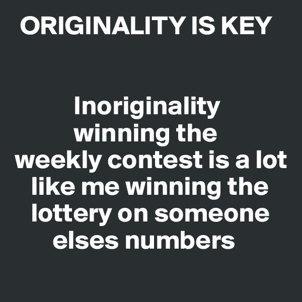 ORIGINALITY IS KEY              Inoriginality            winning the weekly contest is a lot    like me winning the    lottery on someone        elses numbers